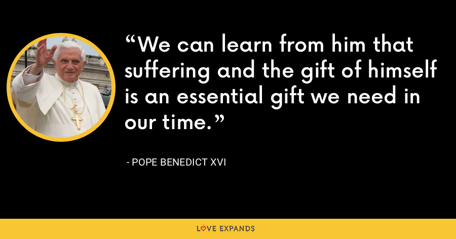 We can learn from him that suffering and the gift of himself is an essential gift we need in our time. - Pope Benedict XVI