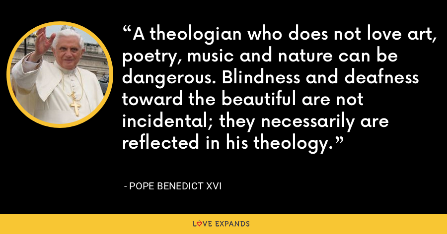 A theologian who does not love art, poetry, music and nature can be dangerous. Blindness and deafness toward the beautiful are not incidental; they necessarily are reflected in his theology. - Pope Benedict XVI
