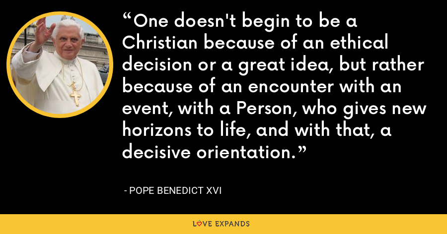 One doesn't begin to be a Christian because of an ethical decision or a great idea, but rather because of an encounter with an event, with a Person, who gives new horizons to life, and with that, a decisive orientation. - Pope Benedict XVI
