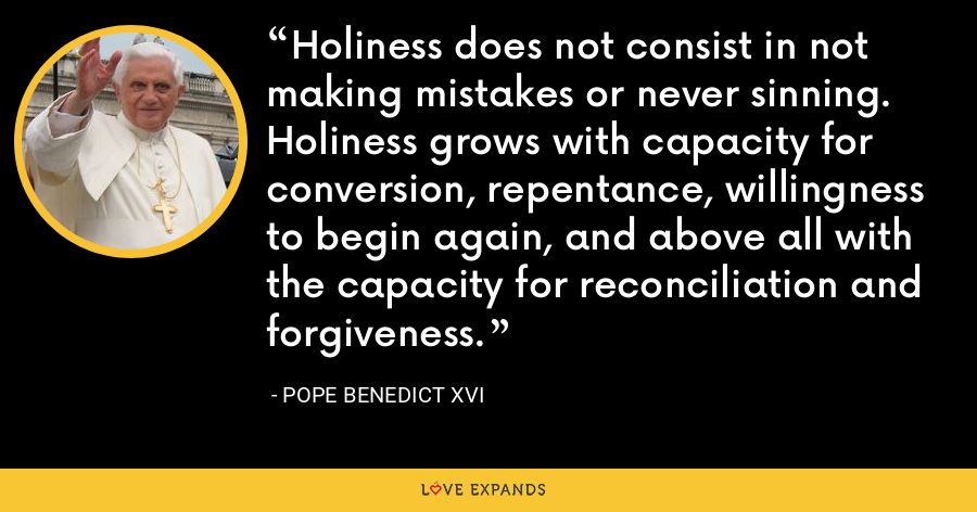 Holiness does not consist in not making mistakes or never sinning. Holiness grows with capacity for conversion, repentance, willingness to begin again, and above all with the capacity for reconciliation and forgiveness. - Pope Benedict XVI