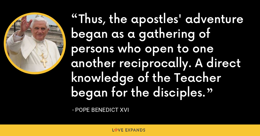 Thus, the apostles' adventure began as a gathering of persons who open to one another reciprocally. A direct knowledge of the Teacher began for the disciples. - Pope Benedict XVI
