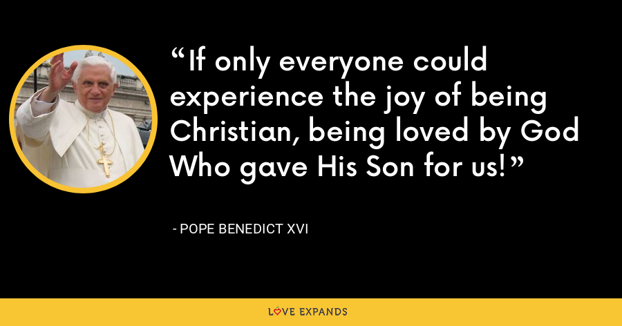 If only everyone could experience the joy of being Christian, being loved by God Who gave His Son for us! - Pope Benedict XVI