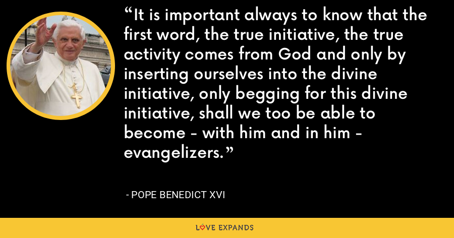 It is important always to know that the first word, the true initiative, the true activity comes from God and only by inserting ourselves into the divine initiative, only begging for this divine initiative, shall we too be able to become - with him and in him - evangelizers. - Pope Benedict XVI