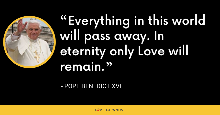 Everything in this world will pass away. In eternity only Love will remain. - Pope Benedict XVI