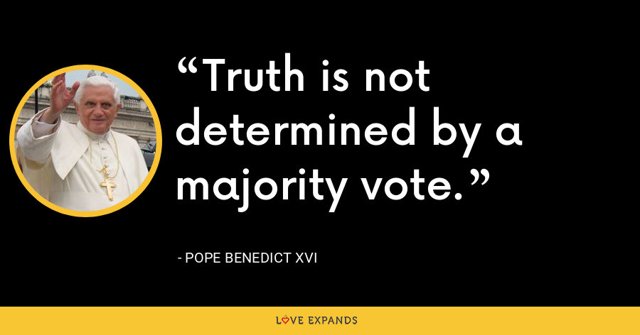 Truth is not determined by a majority vote. - Pope Benedict XVI