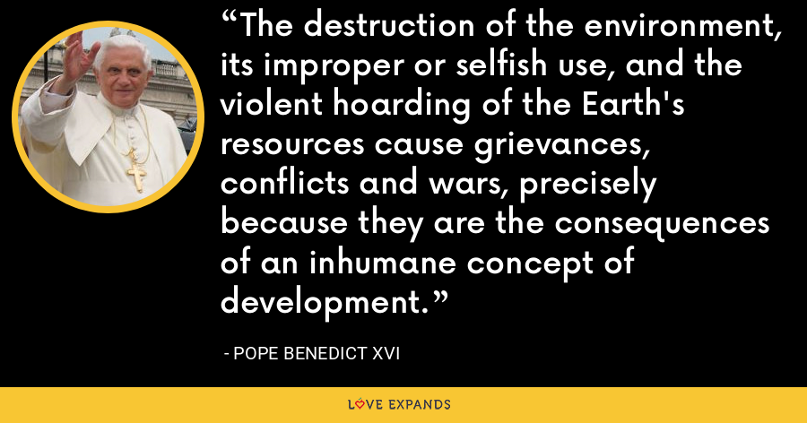 The destruction of the environment, its improper or selfish use, and the violent hoarding of the Earth's resources cause grievances, conflicts and wars, precisely because they are the consequences of an inhumane concept of development. - Pope Benedict XVI