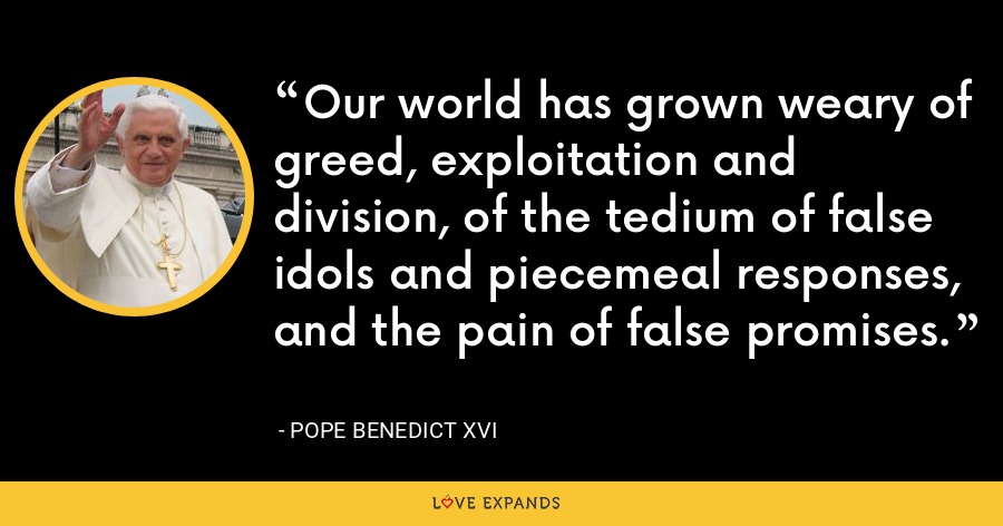 Our world has grown weary of greed, exploitation and division, of the tedium of false idols and piecemeal responses, and the pain of false promises. - Pope Benedict XVI