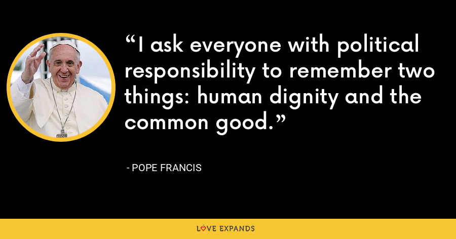 I ask everyone with political responsibility to remember two things: human dignity and the common good. - Pope Francis