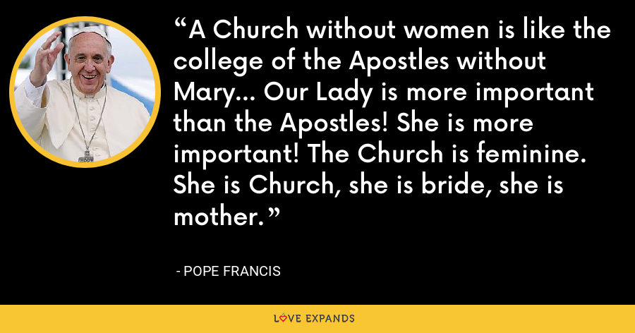 A Church without women is like the college of the Apostles without Mary... Our Lady is more important than the Apostles! She is more important! The Church is feminine. She is Church, she is bride, she is mother. - Pope Francis