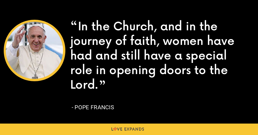 In the Church, and in the journey of faith, women have had and still have a special role in opening doors to the Lord. - Pope Francis