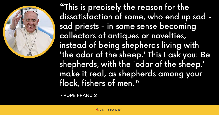 This is precisely the reason for the dissatisfaction of some, who end up sad - sad priests - in some sense becoming collectors of antiques or novelties, instead of being shepherds living with 'the odor of the sheep.' This I ask you: Be shepherds, with the 'odor of the sheep,' make it real, as shepherds among your flock, fishers of men. - Pope Francis