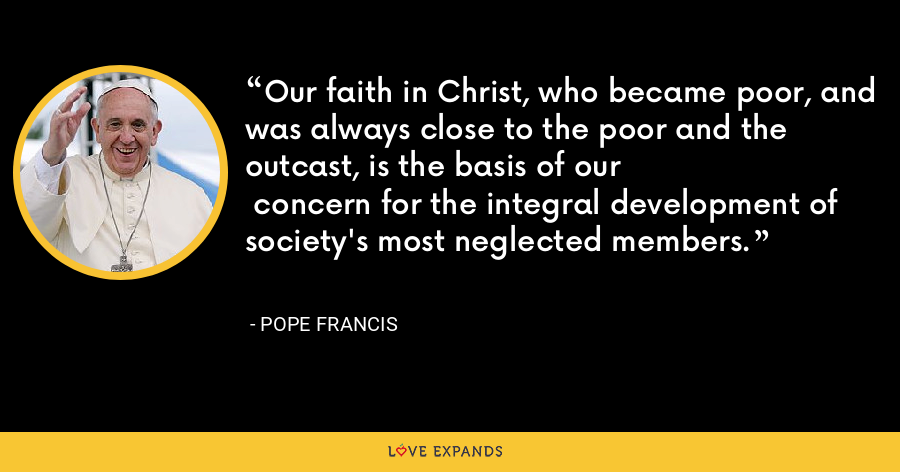 Our faith in Christ, who became poor, and was always close to the poor and the outcast, is the basis of our  concern for the integral development of society's most neglected members. - Pope Francis