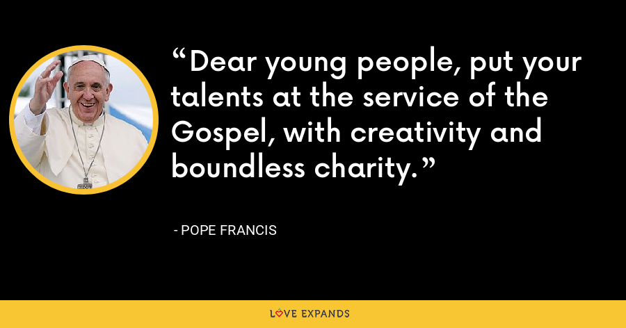 Dear young people, put your talents at the service of the Gospel, with creativity and boundless charity. - Pope Francis