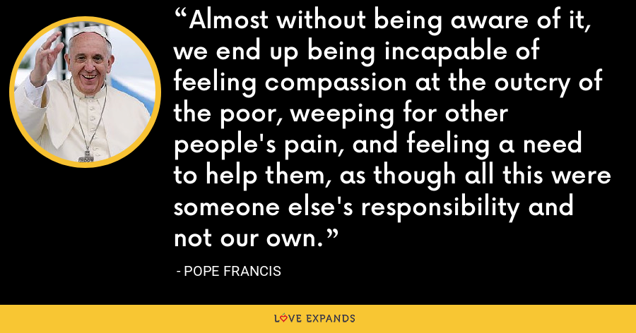 Almost without being aware of it, we end up being incapable of feeling compassion at the outcry of the poor, weeping for other people's pain, and feeling a need to help them, as though all this were someone else's responsibility and not our own. - Pope Francis