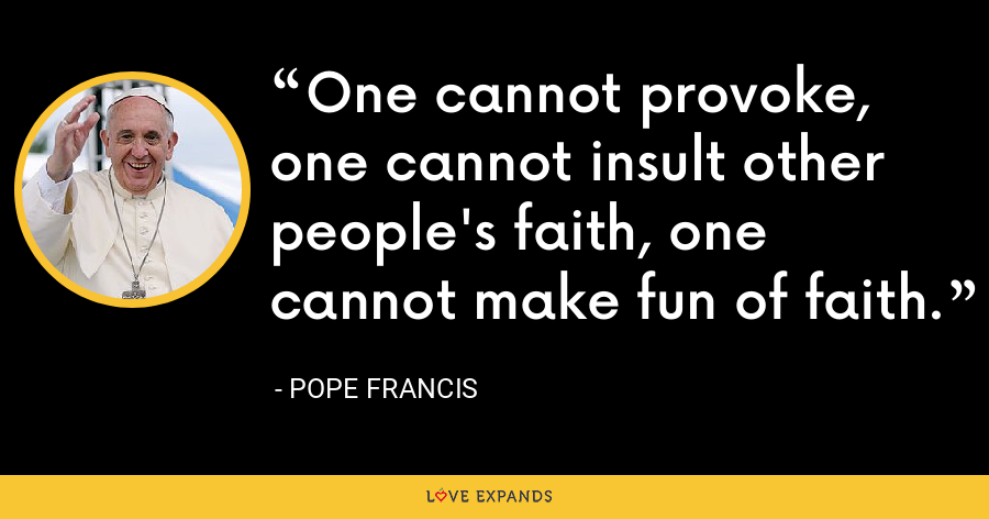 One cannot provoke, one cannot insult other people's faith, one cannot make fun of faith. - Pope Francis