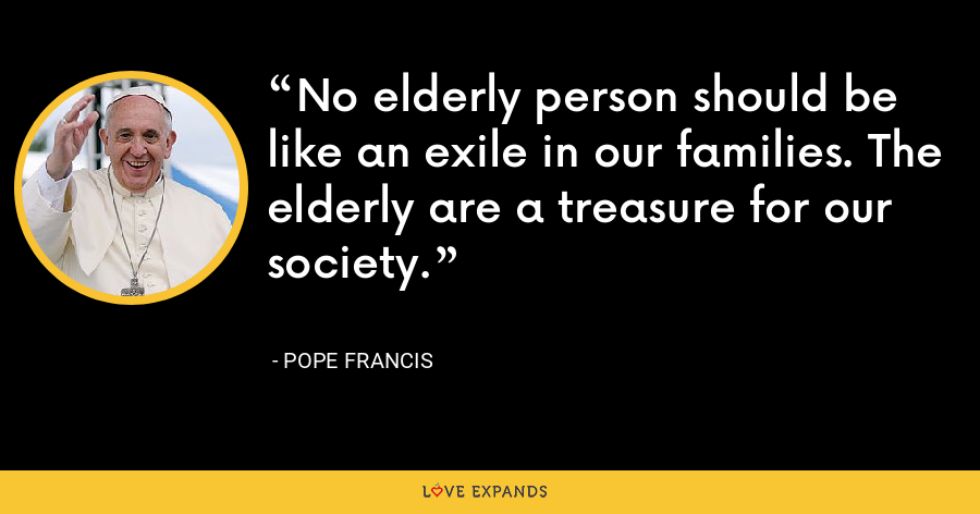 No elderly person should be like an exile in our families. The elderly are a treasure for our society. - Pope Francis