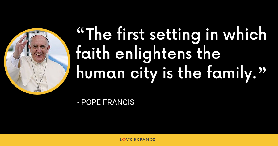 The first setting in which faith enlightens the human city is the family. - Pope Francis