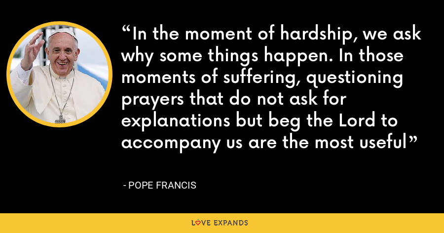 In the moment of hardship, we ask why some things happen. In those moments of suffering, questioning prayers that do not ask for explanations but beg the Lord to accompany us are the most useful - Pope Francis
