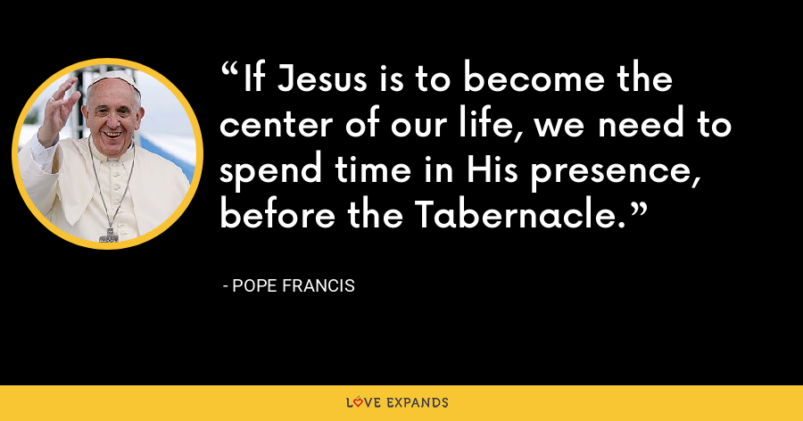 If Jesus is to become the center of our life, we need to spend time in His presence, before the Tabernacle. - Pope Francis