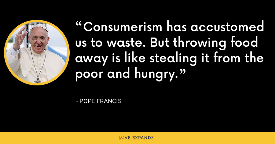 Consumerism has accustomed us to waste. But throwing food away is like stealing it from the poor and hungry. - Pope Francis