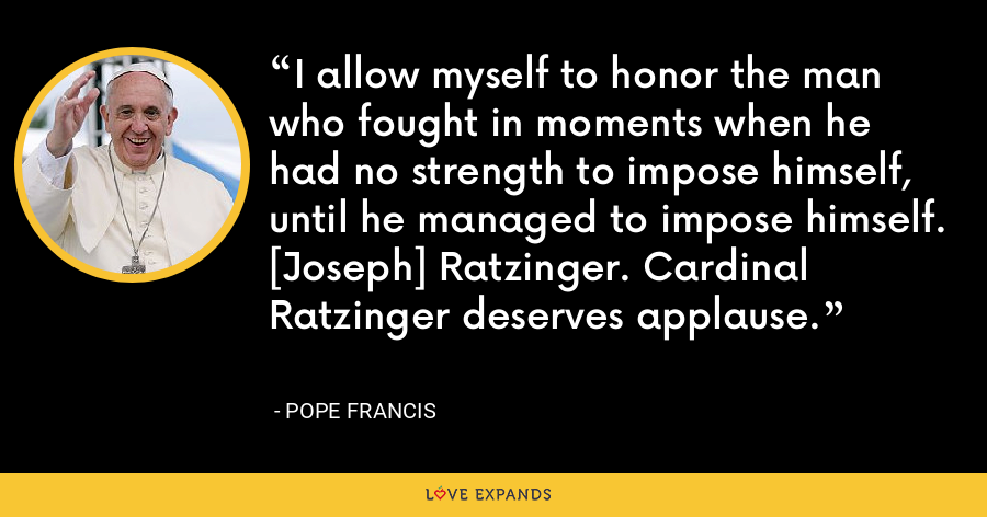 I allow myself to honor the man who fought in moments when he had no strength to impose himself, until he managed to impose himself. [Joseph] Ratzinger. Cardinal Ratzinger deserves applause. - Pope Francis