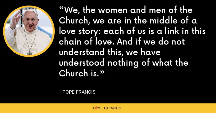 We, the women and men of the Church, we are in the middle of a love story: each of us is a link in this chain of love. And if we do not understand this, we have understood nothing of what the Church is. - Pope Francis