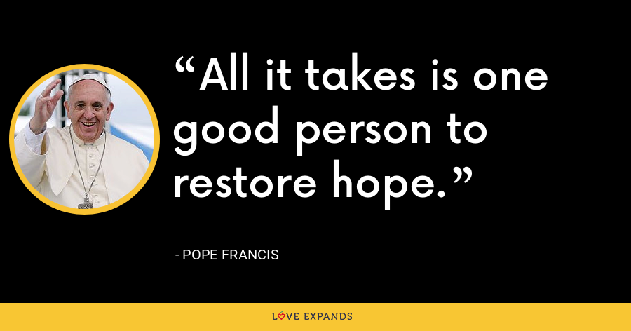 All it takes is one good person to restore hope. - Pope Francis