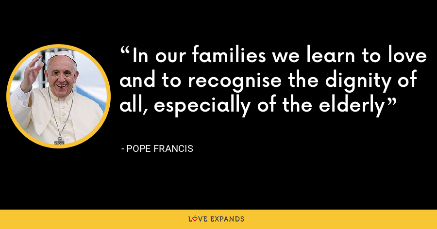 In our families we learn to love and to recognise the dignity of all, especially of the elderly - Pope Francis