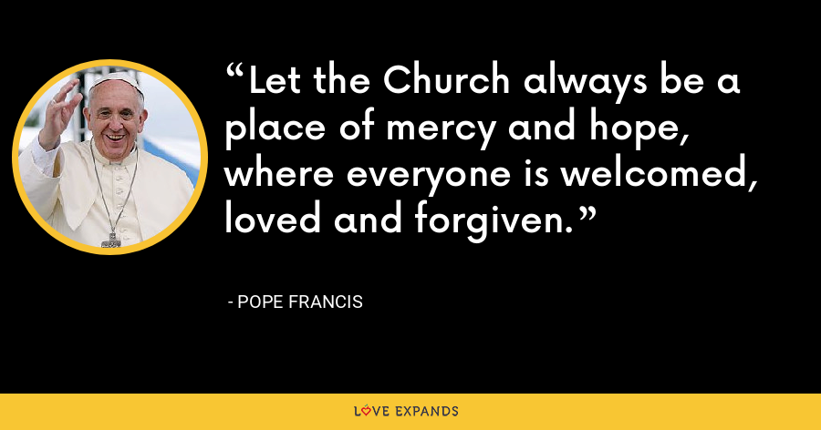 Let the Church always be a place of mercy and hope, where everyone is welcomed, loved and forgiven. - Pope Francis