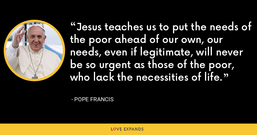 Jesus teaches us to put the needs of the poor ahead of our own, our needs, even if legitimate, will never be so urgent as those of the poor, who lack the necessities of life. - Pope Francis