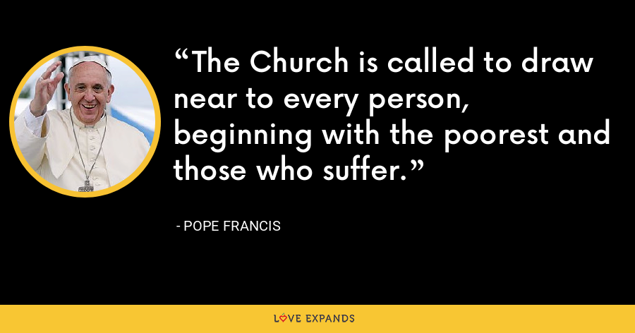 The Church is called to draw near to every person, beginning with the poorest and those who suffer. - Pope Francis