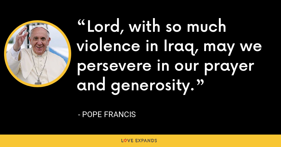 Lord, with so much violence in Iraq, may we persevere in our prayer and generosity. - Pope Francis