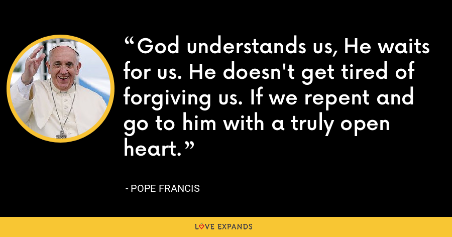 God understands us, He waits for us. He doesn't get tired of forgiving us. If we repent and go to him with a truly open heart. - Pope Francis