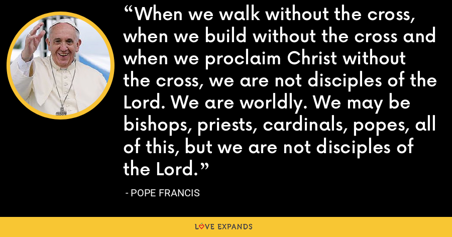 When we walk without the cross, when we build without the cross and when we proclaim Christ without the cross, we are not disciples of the Lord. We are worldly. We may be bishops, priests, cardinals, popes, all of this, but we are not disciples of the Lord. - Pope Francis