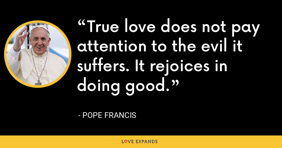 True love does not pay attention to the evil it suffers. It rejoices in doing good. - Pope Francis