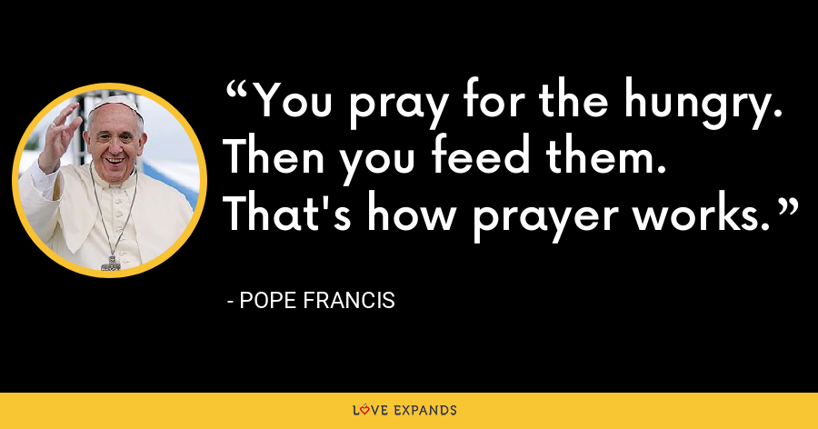 You pray for the hungry. Then you feed them. That's how prayer works. - Pope Francis
