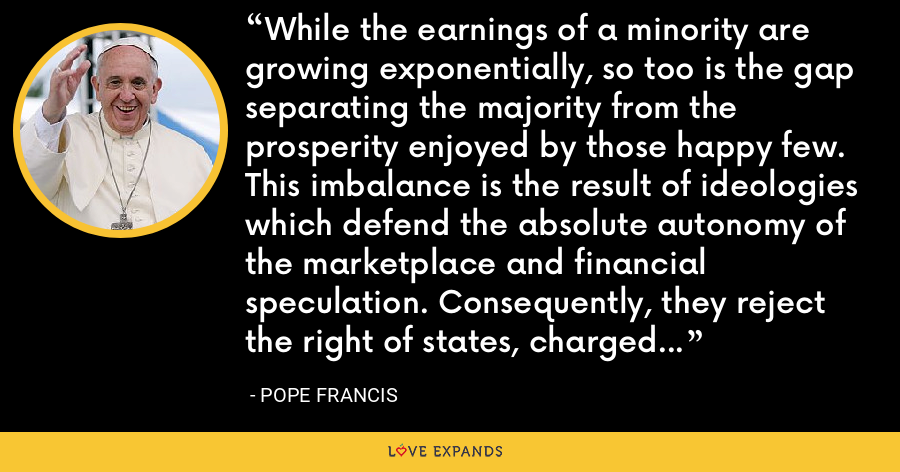 While the earnings of a minority are growing exponentially, so too is the gap separating the majority from the prosperity enjoyed by those happy few. This imbalance is the result of ideologies which defend the absolute autonomy of the marketplace and financial speculation. Consequently, they reject the right of states, charged with vigilance for the common good, to exercise any form of control. - Pope Francis