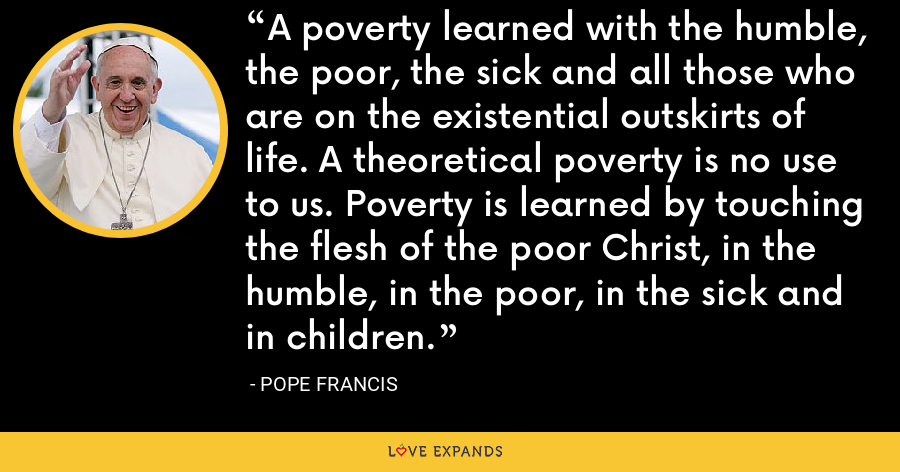 A poverty learned with the humble, the poor, the sick and all those who are on the existential outskirts of life. A theoretical poverty is no use to us. Poverty is learned by touching the flesh of the poor Christ, in the humble, in the poor, in the sick and in children. - Pope Francis
