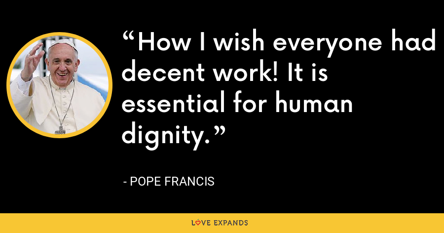 How I wish everyone had decent work! It is essential for human dignity. - Pope Francis