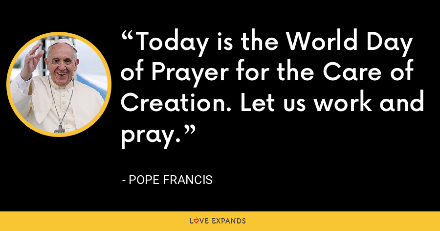 Today is the World Day of Prayer for the Care of Creation. Let us work and pray. - Pope Francis