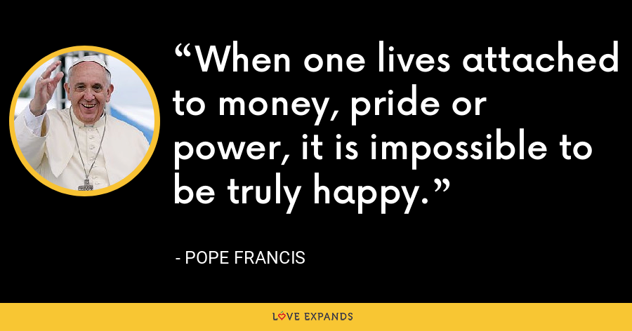 When one lives attached to money, pride or power, it is impossible to be truly happy. - Pope Francis