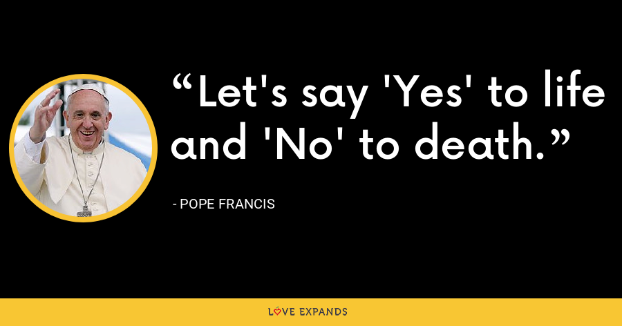 Let's say 'Yes' to life and 'No' to death. - Pope Francis