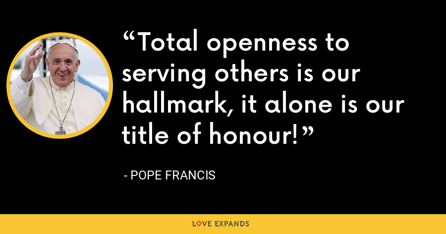 Total openness to serving others is our hallmark, it alone is our title of honour! - Pope Francis