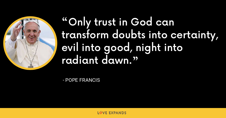 Only trust in God can transform doubts into certainty, evil into good, night into radiant dawn. - Pope Francis