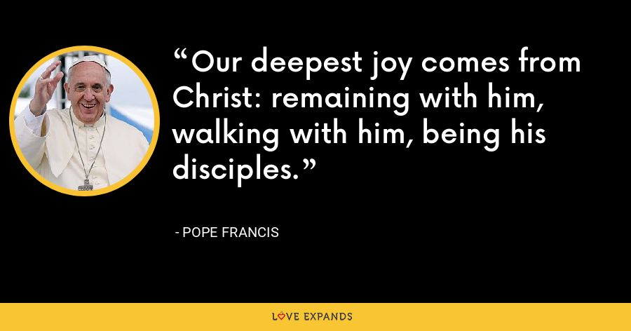 Our deepest joy comes from Christ: remaining with him, walking with him, being his disciples. - Pope Francis