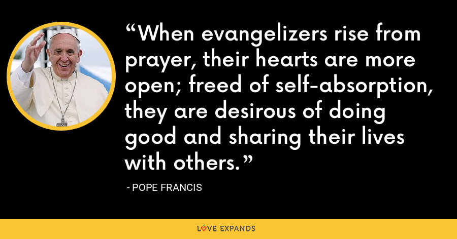 When evangelizers rise from prayer, their hearts are more open; freed of self-absorption, they are desirous of doing good and sharing their lives with others. - Pope Francis