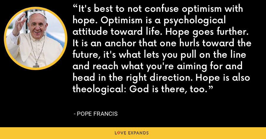 It's best to not confuse optimism with hope. Optimism is a psychological attitude toward life. Hope goes further. It is an anchor that one hurls toward the future, it's what lets you pull on the line and reach what you're aiming for and head in the right direction. Hope is also theological: God is there, too. - Pope Francis