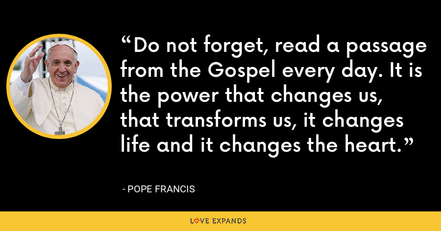 Do not forget, read a passage from the Gospel every day. It is the power that changes us, that transforms us, it changes life and it changes the heart. - Pope Francis