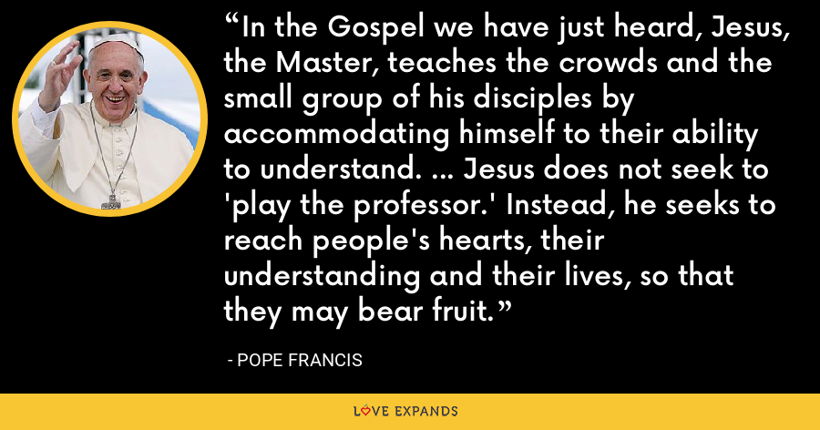 In the Gospel we have just heard, Jesus, the Master, teaches the crowds and the small group of his disciples by accommodating himself to their ability to understand. ... Jesus does not seek to 'play the professor.' Instead, he seeks to reach people's hearts, their understanding and their lives, so that they may bear fruit. - Pope Francis