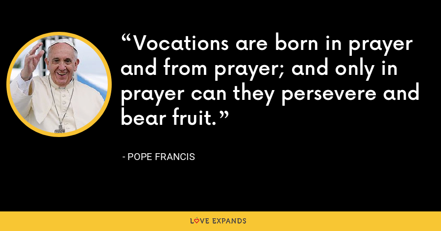 Vocations are born in prayer and from prayer; and only in prayer can they persevere and bear fruit. - Pope Francis